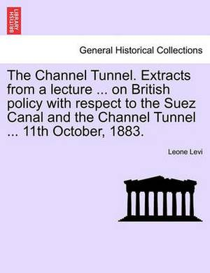 The Channel Tunnel. Extracts from a Lecture ... on British Policy with Respect to the Suez Canal and the Channel Tunnel ... 11th October, 1883.