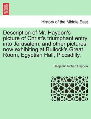 Description of Mr. Haydon's Picture of Christ's Triumphant Entry Into Jerusalem, and Other Pictures; Now Exhibiting at Bullock's Great Room, Egyptian Hall, Piccadilly.