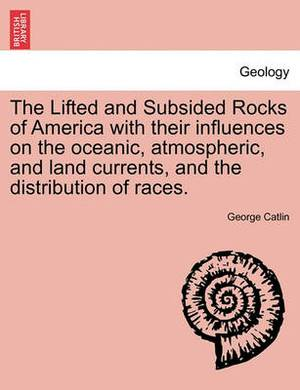 The Lifted and Subsided Rocks of America with Their Influences on the Oceanic, Atmospheric, and Land Currents, and the Distribution of Races.