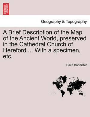 A Brief Description of the Map of the Ancient World, Preserved in the Cathedral Church of Hereford ... with a Specimen, Etc.