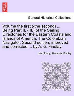 Volume the First (-The Second) ... Being Part II. (III.) of the Sailing Directories for the Eastern Coasts and Islands of America. the Colombian Navigator. Second Edition, Improved and Corrected ... by A. G. Findlay.