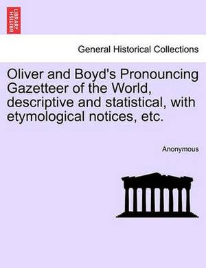 Oliver and Boyd's Pronouncing Gazetteer of the World, Descriptive and Statistical, with Etymological Notices, Etc.