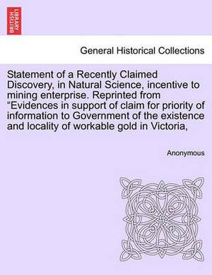 Statement of a Recently Claimed Discovery, in Natural Science, Incentive to Mining Enterprise. Reprinted from  Evidences in Support of Claim for Priority of Information to Government of the Existence and Locality of Workable Gold in Victoria,