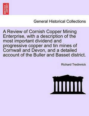 A Review of Cornish Copper Mining Enterprise, with a Description of the Most Important Dividend and Progressive Copper and Tin Mines of Cornwall and Devon, and a Detailed Account of the Buller and Basset District.