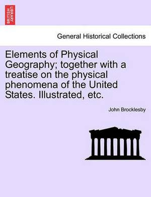 Elements of Physical Geography; Together with a Treatise on the Physical Phenomena of the United States. Illustrated, Etc.