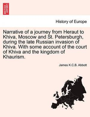 Narrative of a Journey from Heraut to Khiva, Moscow and St. Petersburgh, During the Late Russian Invasion of Khiva. with Some Account of the Court of Khiva and the Kingdom of Khaurism.