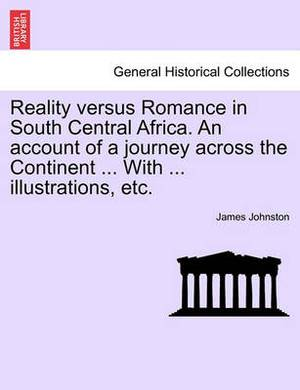 Reality Versus Romance in South Central Africa. an Account of a Journey Across the Continent ... with ... Illustrations, Etc.