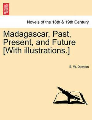 Madagascar, Past, Present, and Future [With Illustrations.]