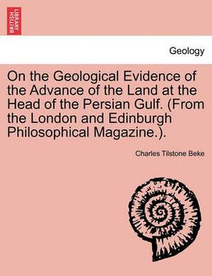 On the Geological Evidence of the Advance of the Land at the Head of the Persian Gulf. (from the London and Edinburgh Philosophical Magazine.).