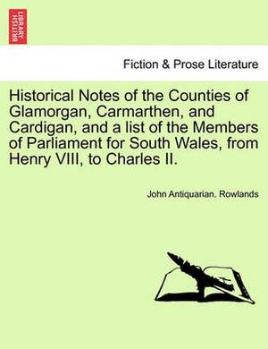Historical Notes of the Counties of Glamorgan, Carmarthen, and Cardigan, and a List of the Members of Parliament for South Wales, from Henry VIII, to Charles II.