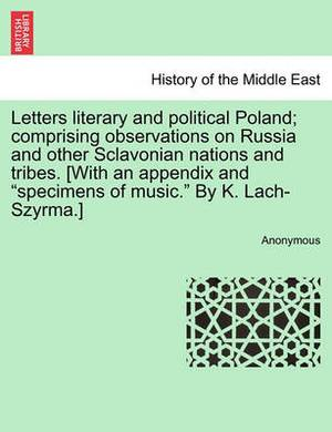 Letters Literary and Political Poland; Comprising Observations on Russia and Other Sclavonian Nations and Tribes. [With an Appendix and  Specimens of Music.  by K. Lach-Szyrma.]