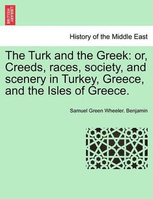 The Turk and the Greek: Or, Creeds, Races, Society, and Scenery in Turkey, Greece, and the Isles of Greece.