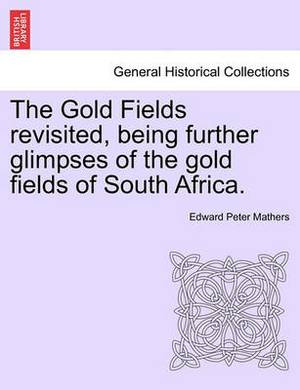 The Gold Fields Revisited, Being Further Glimpses of the Gold Fields of South Africa.
