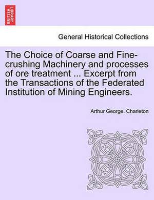 The Choice of Coarse and Fine-Crushing Machinery and Processes of Ore Treatment ... Excerpt from the Transactions of the Federated Institution of Mining Engineers.