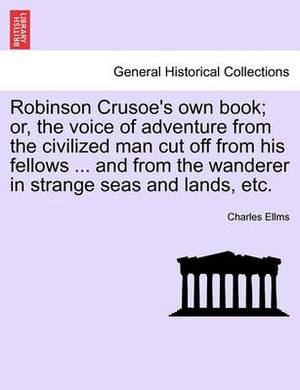 Robinson Crusoe's Own Book; Or, the Voice of Adventure from the Civilized Man Cut Off from His Fellows ... and from the Wanderer in Strange Seas and Lands, Etc.