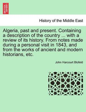 Algeria, Past and Present. Containing a Description of the Country ... with a Review of Its History. from Notes Made During a Personal Visit in 1843, and from the Works of Ancient and Modern Historians, Etc.