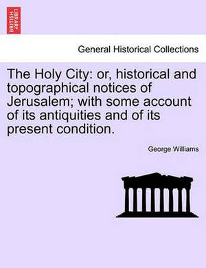 The Holy City: Or, Historical and Topographical Notices of Jerusalem; With Some Account of Its Antiquities and of Its Present Condition.