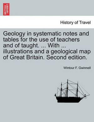 Geology in Systematic Notes and Tables for the Use of Teachers and of Taught. ... with ... Illustrations and a Geological Map of Great Britain. Second Edition.