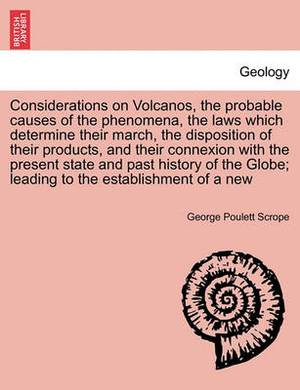 Considerations on Volcanos, the Probable Causes of the Phenomena, the Laws Which Determine Their March, the Disposition of Their Products, and Their Connexion with the Present State and Past History of the Globe; Leading to the Establishment of a New