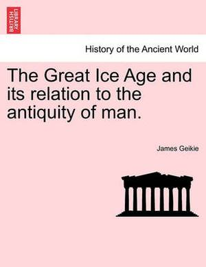 The Great Ice Age and Its Relation to the Antiquity of Man.