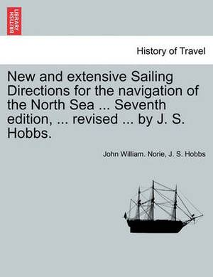 New and Extensive Sailing Directions for the Navigation of the North Sea ... Seventh Edition, ... Revised ... by J. S. Hobbs.
