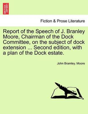 Report of the Speech of J. Branley Moore, Chairman of the Dock Committee, on the Subject of Dock Extension ... Second Edition, with a Plan of the Dock Estate.