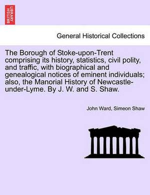 The Borough of Stoke-Upon-Trent Comprising Its History, Statistics, Civil Polity, and Traffic, with Biographical and Genealogical Notices of Eminent Individuals; Also, the Manorial History of Newcastle-Under-Lyme. by J. W. and S. Shaw.