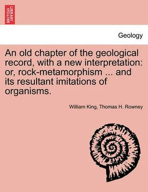 An Old Chapter of the Geological Record, with a New Interpretation: Or, Rock-Metamorphism ... and Its Resultant Imitations of Organisms.