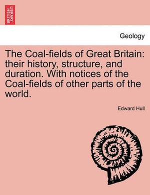 The Coal-Fields of Great Britain: Their History, Structure, and Duration. with Notices of the Coal-Fields of Other Parts of the World.