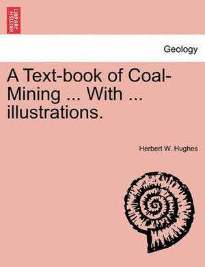 A Text-Book of Coal-Mining ... with ... Illustrations.