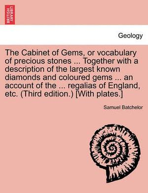 The Cabinet of Gems, or Vocabulary of Precious Stones ... Together with a Description of the Largest Known Diamonds and Coloured Gems ... an Account of the ... Regalias of England, Etc. (Third Edition.) [With Plates.]