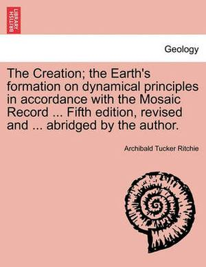 The Creation; The Earth's Formation on Dynamical Principles in Accordance with the Mosaic Record ... Fifth Edition, Revised and ... Abridged by the Author.
