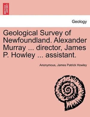 Geological Survey of Newfoundland. Alexander Murray ... Director, James P. Howley ... Assistant.