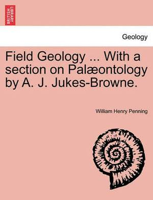 Field Geology ... with a Section on Pal Ontology by A. J. Jukes-Browne.