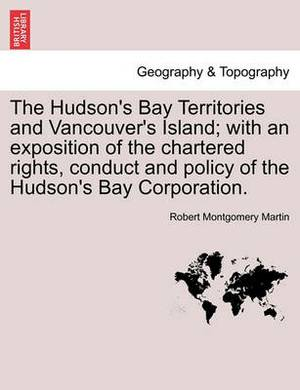 The Hudson's Bay Territories and Vancouver's Island; With an Exposition of the Chartered Rights, Conduct and Policy of the Hudson's Bay Corporation.
