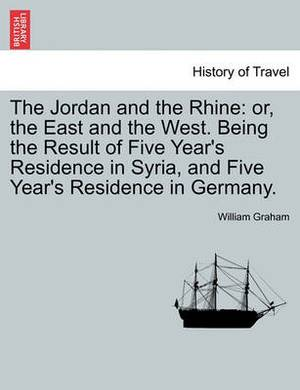 The Jordan and the Rhine: Or, the East and the West. Being the Result of Five Year's Residence in Syria, and Five Year's Residence in Germany.