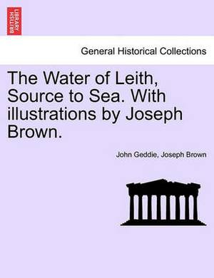 The Water of Leith, Source to Sea. with Illustrations by Joseph Brown.