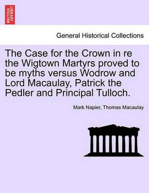 The Case for the Crown in Re the Wigtown Martyrs Proved to Be Myths Versus Wodrow and Lord Macaulay, Patrick the Pedler and Principal Tulloch.