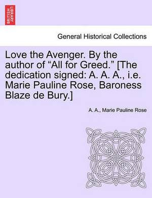 Love the Avenger. by the Author of  All for Greed.  [The Dedication Signed: A. A. A., i.e. Marie Pauline Rose, Baroness Blaze de Bury.]