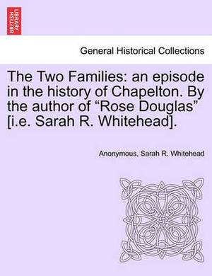 The Two Families: An Episode in the History of Chapelton. by the Author of  Rose Douglas  [I.E. Sarah R. Whitehead].