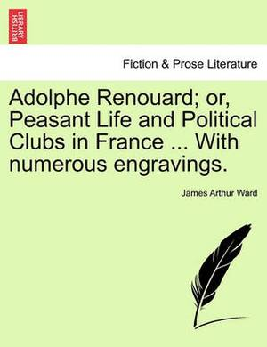 Adolphe Renouard; Or, Peasant Life and Political Clubs in France ... with Numerous Engravings.