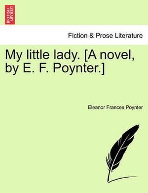 My Little Lady. [A Novel, by E. F. Poynter.]
