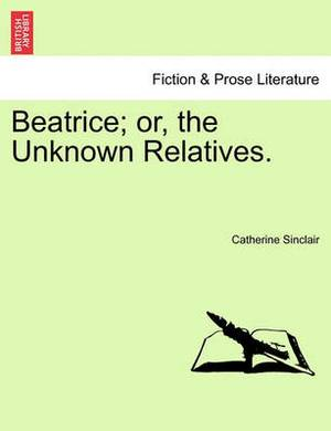 Beatrice; Or, the Unknown Relatives.