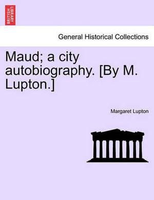 Maud; A City Autobiography. [By M. Lupton.]