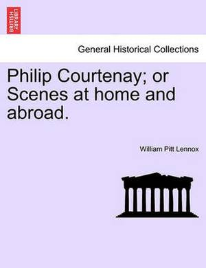 Philip Courtenay; Or Scenes at Home and Abroad.