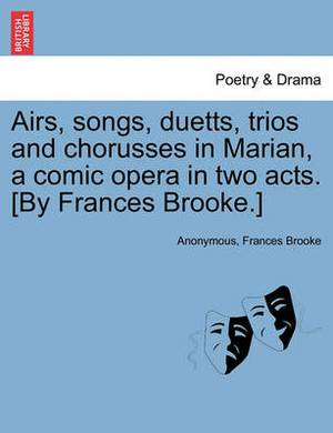 Airs, Songs, Duetts, Trios and Chorusses in Marian, a Comic Opera in Two Acts. [By Frances Brooke.]