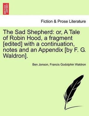 The Sad Shepherd: Or, a Tale of Robin Hood, a Fragment [Edited] with a Continuation, Notes and an Appendix [By F. G. Waldron].
