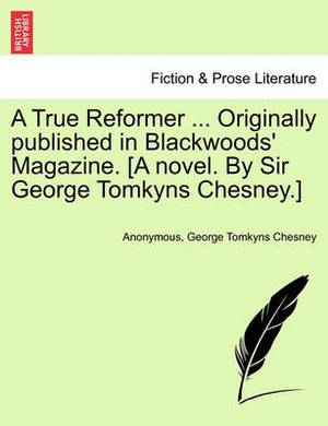 A True Reformer ... Originally Published in Blackwoods' Magazine. [A Novel. by Sir George Tomkyns Chesney.]