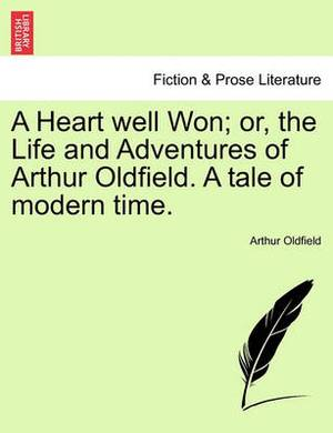 A Heart Well Won; Or, the Life and Adventures of Arthur Oldfield. a Tale of Modern Time.