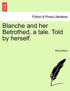 Blanche and Her Betrothed, a Tale. Told by Herself.